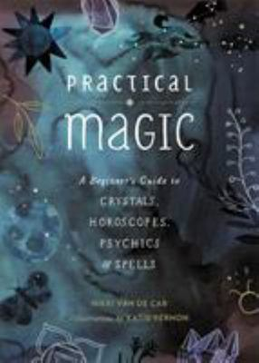 Practical MagicA Beginner s Guide to Crystals, Horoscopes, Psychics, and Spells