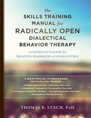The Skills Training Manual for Radically Open Dialectical Behavior TherapyA Clinician's Guide for Treating Disorders of Overcontrol