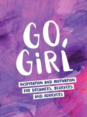 Go, Girl - Inspiration and Motivation for Dreamers, Believers and Achievers
