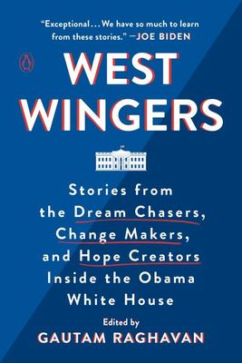 West Wingers - Stories from the Dream Chasers, Change Makers, and Hope Creators Inside the Obama White House