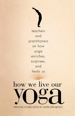 How We Live Our Yoga - Teachers and Practitioners on How Yoga Enriches, Surprises, and Heals Us - Person Al Stories