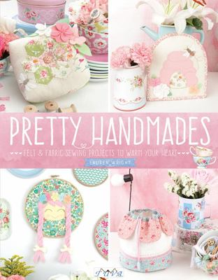 Pretty Handmades - Felt and Fabric Sewing Projects to Warm Your Heart