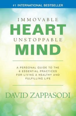 Immovable Heart Unstoppable Mind - A Personal Guide to the 6 Essential Practices for Living a Healthy and Fulfilling Life