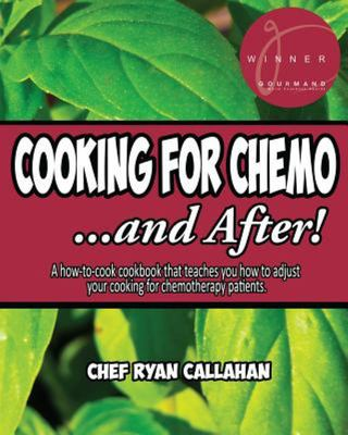 Cooking for Chemo ... and After! - A How-To-cook Cookbook That Teaches You How to Adjust Your Cooking for Chemotherapy Patients