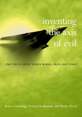 Inventing the Axis of Evil - The Truth about North Korea, Iran, and Syria