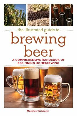The Illustrated Guide to Brewing Beer - A Comprehensive Handboook of Beginning Home Brewing