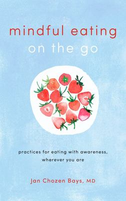 Mindful Eating on the Go - Practices for Eating with Awareness, Wherever You Are