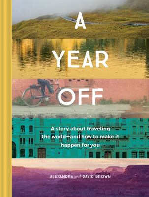 A Year Off : A story about traveling the world and how to make it happen for you