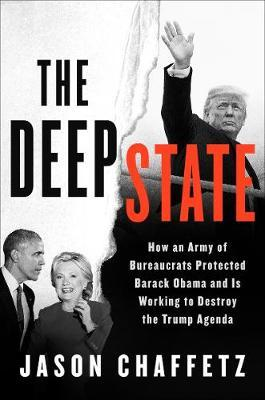 The Deep State - How an Army of Bureaucrats Protected Barack Obama and Is Working to Destroy Donald Trump