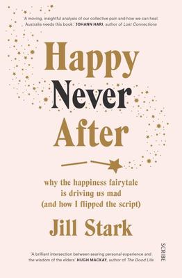 Happy Never After - Why the Happiness Fairytale Is Driving Us Mad (and How I Learned to Flip the Script)