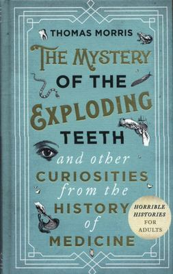The Mystery of the Exploding Teeth - And Other Curiosities from the History of Medicine
