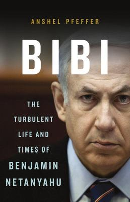 Bibi - The Turbulent Life and Times of Benjamin Netanyahu