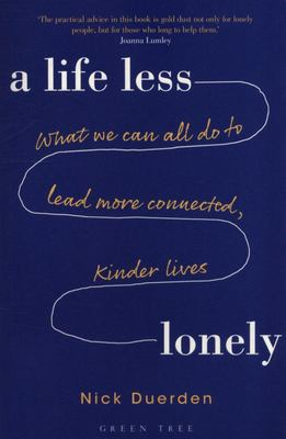 A Life Less Lonely - What We Can All Do to Lead More Connected, Kinder Lives