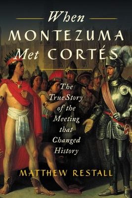 When Montezuma Met Cortés - The True Story of the Meeting That Changed History