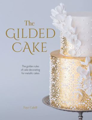 Gilded Cake: The Golden Rules of Cake Decorating for Metallic Cakes
