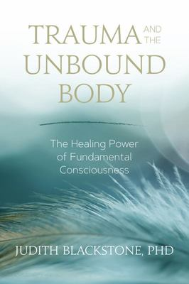 Trauma and the Unbound Body - The Healing Power of Fundamental Consciousness