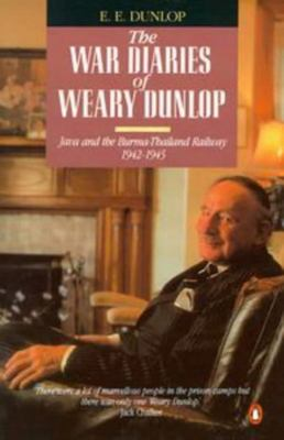 The War Diaries of Weary Dunlop - Java and the Burma-Thailand Railway, 1942-1945