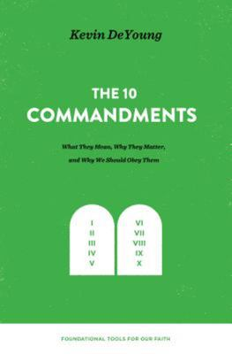 The Ten Commandments - What They Mean, Why They Matter, and Why We Should Obey Them