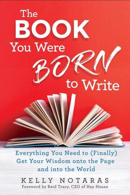 Book You Were Born to Write - Everything You Need to (Finally) Get Your Wisdom onto the Page and into the World The