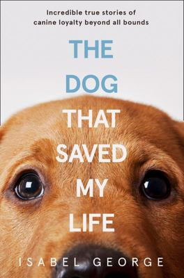 The Dog That Saved My Life - Incredible True Stories of Canine Loyalty Beyond All Bounds