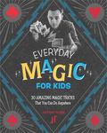 Every Day Magic for Kids - 30 Amazing Magic Tricks That You Can Do Anywhere