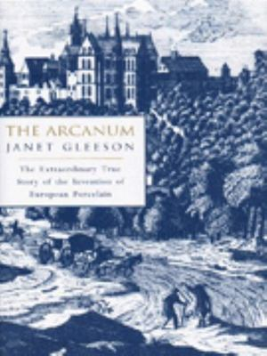 The Arcanum - The Extraordinary True Story of the Invention of European Porcelain