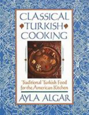 Classical Turkish Cooking - Traditional Turkish Food for the American Kitchen