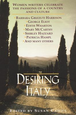 Desiring Italy - Women Writers Celebrate the Passions of a Country and Culture