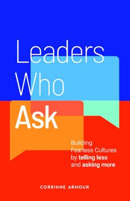 The Leader Who Asks - Building a Fearless Culture by Telling Less and Asking More