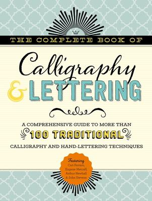 Complete Book of Calligraphy & Lettering: A Comprehensive Guide to More Than 100 Traditional Calligraphy and Hand-Lettering Techniques