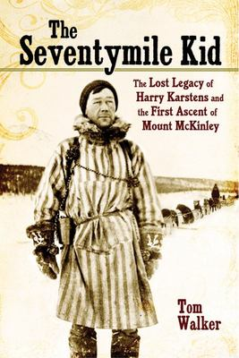 The Seventymile Kid - The Lost Legacy of Harry Karstens and the First Ascent of Mount Mckinley