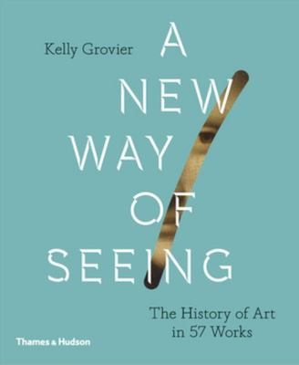 A New Way of Seeing - The History of Art in 57 Works