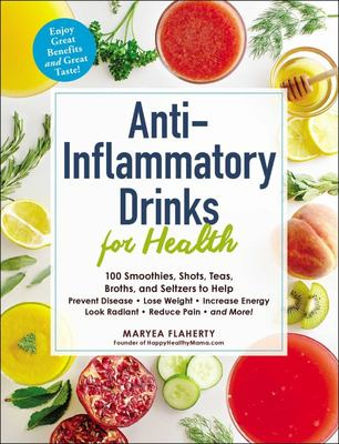 Anti-Inflammatory Drinks for Health - 100 Teas, Broths, Seltzers, and Smoothies to Help Prevent Disease, Lose Weight, Increase Energy, Slow Signs of Aging, Reduce Pain