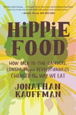Hippie Food - How Back-to-the-Landers, Longhairs, and Revolutionaries Changed the Way We Eat