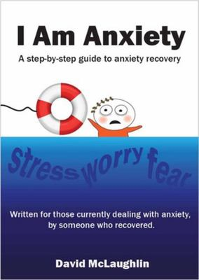 I Am Anxiety - A Step-By-step Guide to Anxiety Recovery