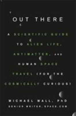 Out There - A Scientific Guide to Alien Life, Antimatter, and Human Space Travel (for the Cosmically Curious)