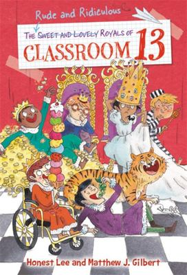 The Rude and Ridiculous Royals of Classroom 13 - By Honest Lee and Matthew J. Gilbert: Art by Joelle Dreidemy