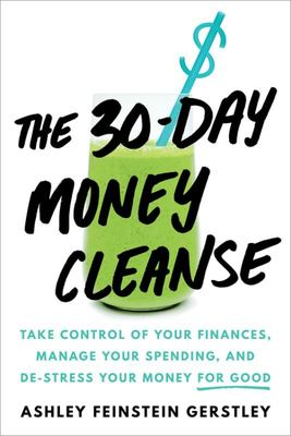 The 30-Day Money Cleanse - Take Control of Your Finances, Manage Your Spending, and de-Stress Your Money for Good