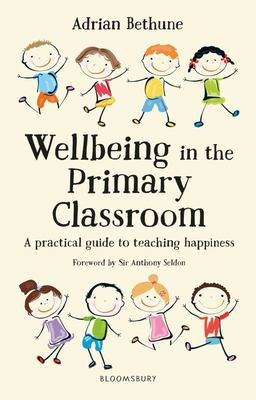 Wellbeing in the Primary Classroom - A Practical Guide to Teaching Happiness