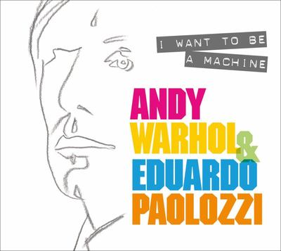 I Want to Be a Machine - Warhol and Paolozzi