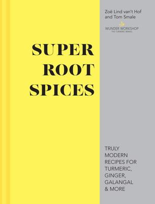 Super Root Spices - Truly Modern Recipes for Turmeric, Ginger, Galangal and More