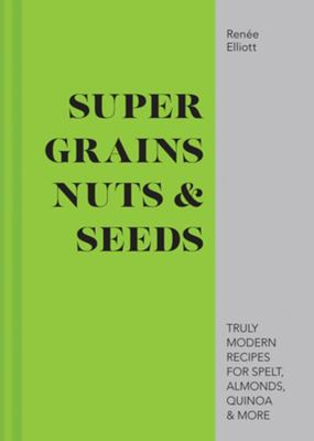 Grains, Nuts and Seeds - Truly Modern Recipes for Spelt, Almonds, Quinoa and More