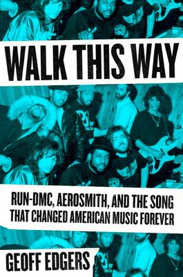Walk This Way - Run-DMC, Aerosmith, and the Song That Changed American Music Forever