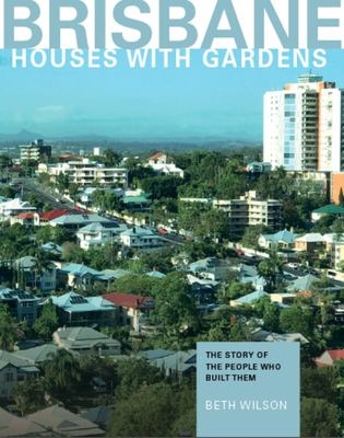 Brisbane Houses with Gardens - The Story of the People Who Built Them