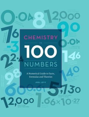 Chemistry in 100 Numbers: A Numerical Guide to Facts, Formulas and Theories
