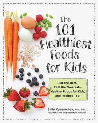 101 Healthiest Foods for Kids - Eat the Best, Feel the Greatest-- Fit Foods for Kids, and Recipes Too!