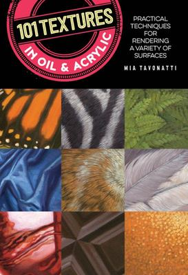 101 Textures in Oil and Acrylic - Practical Techniques for Rendering a Variety of Surfaces