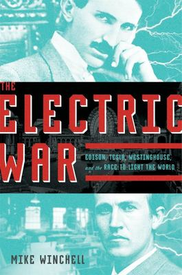 The Electric War - Edison, Westinghouse, Tesla, and the Race to Light the World with Electricity
