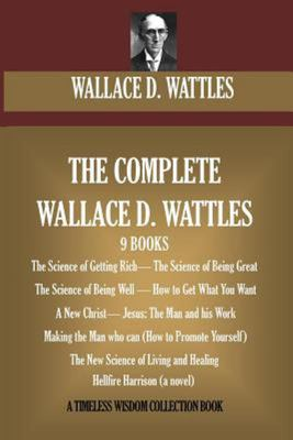 The Complete Wallace D. Wattles - (9 BOOKS) the Science of Getting Rich; the Science of Being Great;the Science of Being Well; How to Get What You Want; a New Christ; Jesus: the Man and His Work; Making the Man Who Can; the New Science of Living and Heali