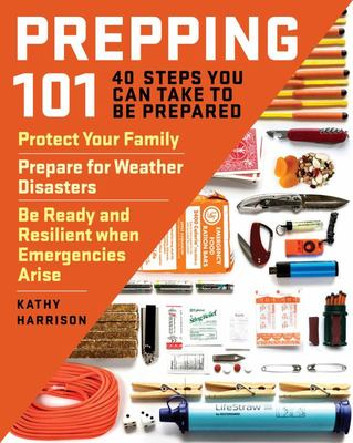 Prepping 101 - 43 Practical Steps You Can Take to Protect Your Family, Prepare for Weather Disasters, and Be Ready and Resilient When Emergencies Arise